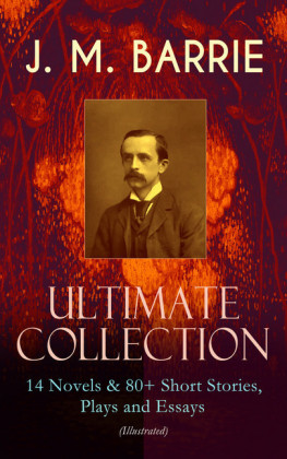 J. M. BARRIE - Ultimate Collection: 14 Novels & 80+ Short Stories, Plays and Essays (Illustrated)