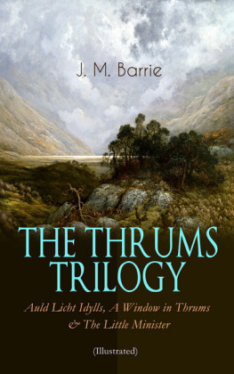 THE THRUMS TRILOGY - Auld Licht Idylls, A Window in Thrums & The Little Minister (Illustrated)