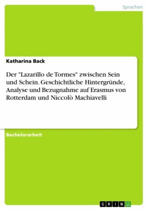 Der 'Lazarillo de Tormes' zwischen Sein und Schein. Geschichtliche Hintergründe, Analyse und Bezugnahme auf Erasmus von Rotterdam und Niccolò Machiavelli