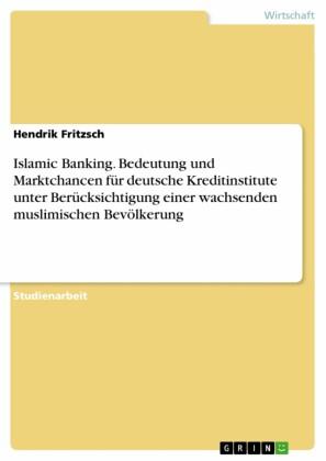 Islamic Banking. Bedeutung und Marktchancen für deutsche Kreditinstitute unter Berücksichtigung einer wachsenden muslimischen Bevölkerung
