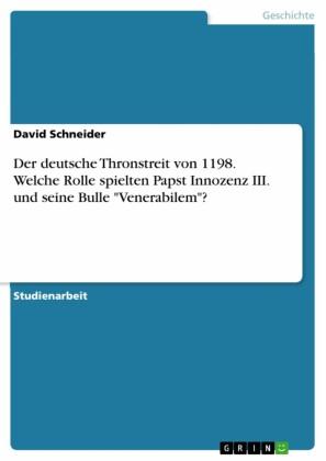 Der deutsche Thronstreit von 1198. Welche Rolle spielten Papst Innozenz III. und seine Bulle 'Venerabilem'?