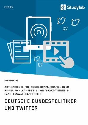 Deutsche Bundespolitiker und Twitter. Authentische politische Kommunikation oder reiner Wahlkampf?