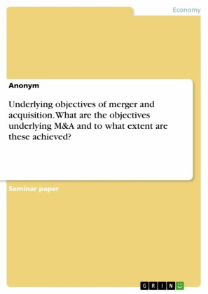 Underlying objectives of merger and acquisition. What are the objectives underlying M&A and to what extent are these achieved?
