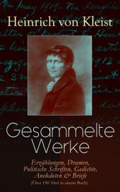 Gesammelte Werke: Erzählungen, Dramen, Politische Schriften, Gedichte, Anekdoten & Briefe (Über 190 Titel in einem Buch)