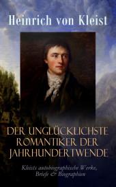 Der unglücklichste Romantiker der Jahrhundertwende - Kleists autobiographische Werke, Briefe & Biographien