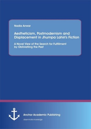 Aestheticism, Postmodernism and Displacement in Jhumpa Lahiri's Fiction: A Novel View of the Search for Fulfillment by Obliviating the Past