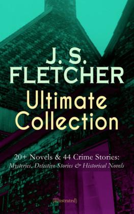 J. S. FLETCHER Ultimate Collection: 20+ Novels & 44 Crime Stories: Mysteries, Detective Stories & Historical Novels (Illustrated)