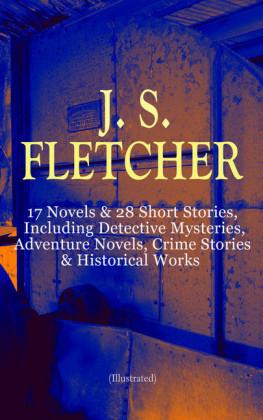 J. S. FLETCHER: 17 Novels & 28 Short Stories, Including Detective Mysteries, Adventure Novels, Crime Stories & Historical Works (Illustrated)