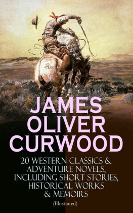 JAMES OLIVER CURWOOD: 20 Western Classics & Adventure Novels, Including Short Stories, Historical Works & Memoirs (Illustrated)
