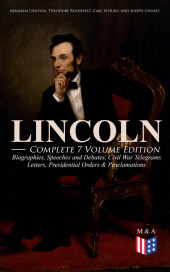 LINCOLN - Complete 7 Volume Edition: Biographies, Speeches and Debates, Civil War Telegrams, Letters, Presidential Orders & Proclamations