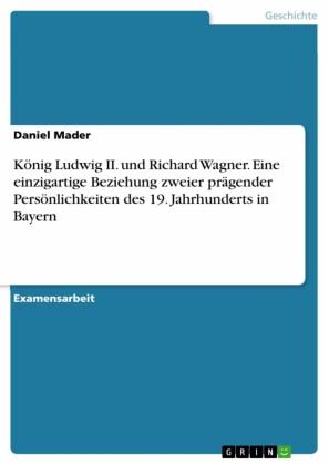 König Ludwig II. und Richard Wagner. Eine einzigartige Beziehung zweier prägender Persönlichkeiten des 19. Jahrhunderts in Bayern