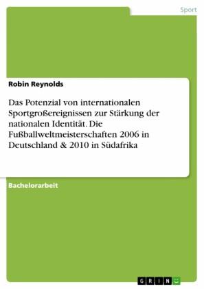 Das Potenzial von internationalen Sportgroßereignissen zur Stärkung der nationalen Identität. Die Fußballweltmeisterschaften 2006 in Deutschland & 2010 in Südafrika