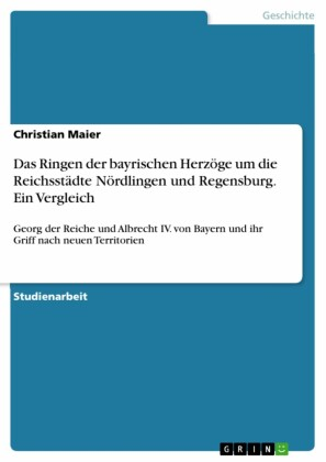 Das Ringen der bayrischen Herzöge um die Reichsstädte Nördlingen und Regensburg. Ein Vergleich