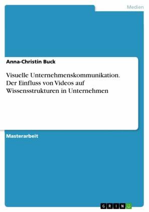 Visuelle Unternehmenskommunikation. Der Einfluss von Videos auf Wissensstrukturen in Unternehmen