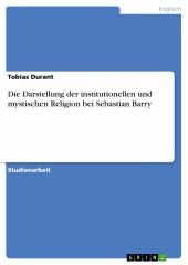 Die Darstellung der institutionellen und mystischen Religion bei Sebastian Barry