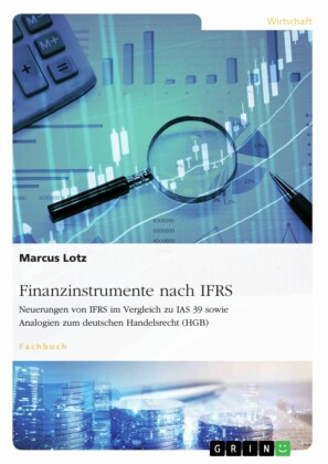 Finanzinstrumente nach IFRS. Neuerungen von IFRS im Vergleich zu IAS 39 sowie Analogien zum deutschen Handelsrecht (HGB)