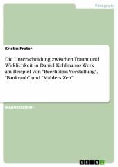 Die Unterscheidung zwischen Traum und Wirklichkeit in Daniel Kehlmanns Werk am Beispiel von 'Beerholms Vorstellung', 'Bankraub' und 'Mahlers Zeit'