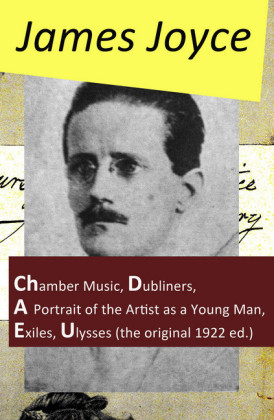 The Collected Works of James Joyce: Chamber Music + Dubliners + A Portrait of the Artist as a Young Man + Exiles + Ulysses (the original 1922 ed.)