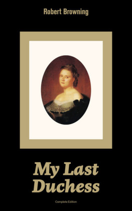 My Last Duchess (Complete Edition): Dramatic Lyrics from one of the most important Victorian poets and playwrights, regarded as a sage and philosopher-poet, known for Porphyria's Lover, The Pied Piper of Hamelin, The Book and the Ring