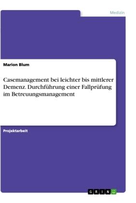 Casemanagement bei leichter bis mittlerer Demenz. Durchführung einer Fallprüfung im Betreuungsmanagement