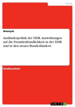Ausländerpolitik der DDR. Auswirkungen auf die Fremdenfeindlichkeit in der DDR und in den neuen Bundesländern