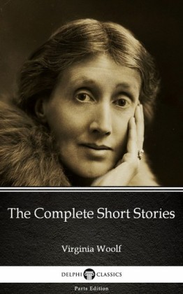 The Complete Short Stories by Virginia Woolf - Delphi Classics (Illustrated)