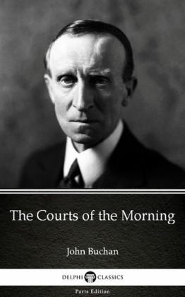 The Courts of the Morning by John Buchan - Delphi Classics (Illustrated)