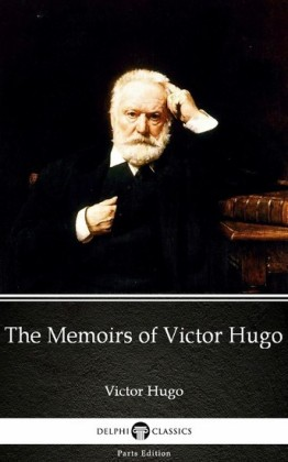 The Memoirs of Victor Hugo by Victor Hugo - Delphi Classics (Illustrated)