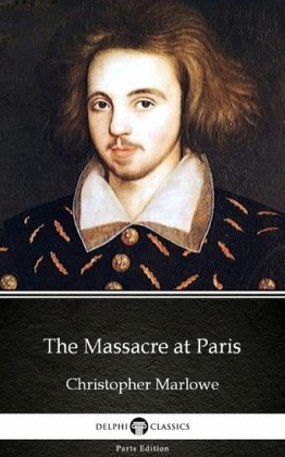 The Massacre at Paris by Christopher Marlowe - Delphi Classics (Illustrated)