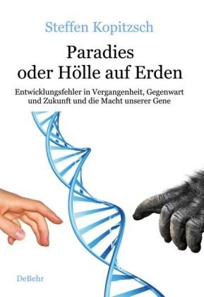 Paradies oder Hölle auf Erden - Entwicklungsfehler in Vergangenheit, Gegenwart und Zukunft und die Macht unserer Gene