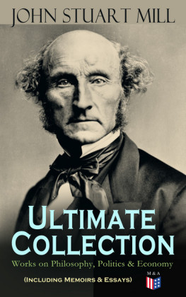 JOHN STUART MILL - Ultimate Collection: Works on Philosophy, Politics & Economy (Including Memoirs & Essays)