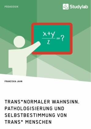 Trans normaler Wahnsinn. Pathologisierung und Selbstbestimmung von trans Menschen