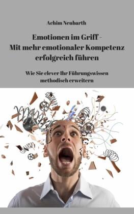Emotionen im Griff - Mit mehr Emotionaler Kompetenz erfolgreich führen