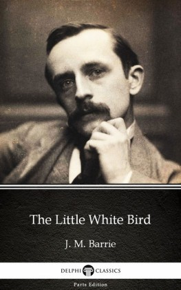 The Little White Bird by J. M. Barrie - Delphi Classics (Illustrated)