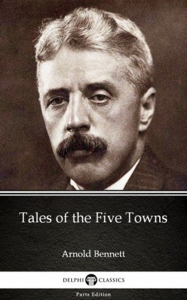 Tales of the Five Towns by Arnold Bennett - Delphi Classics (Illustrated)