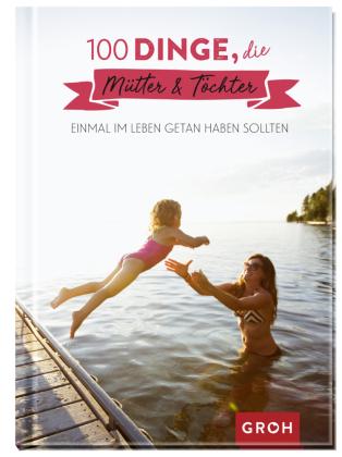 100 Dinge, die Mütter & Töchter einmal im Leben getan haben sollten