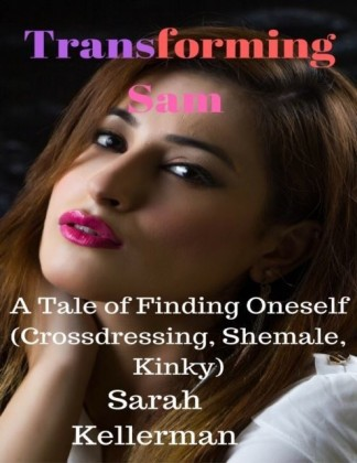 Transforming Sam - A Tale of Finding Oneself (Crossdressing, Shemale, Kinky)