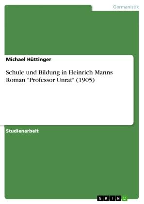 """Schule und Bildung in Heinrich Manns Roman """"Professor Unrat"""" (1905)"""
