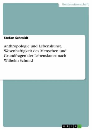 Anthropologie und Lebenskunst. Wesenhaftigkeit des Menschen und Grundfragen der Lebenskunst nach Wilhelm Schmid