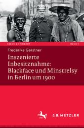 Inszenierte Inbesitznahme: Blackface und Minstrelsy in Berlin um 1900