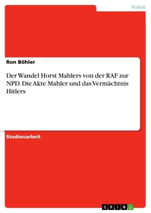 Der Wandel Horst Mahlers von der RAF zur NPD. Die Akte Mahler und das Vermächtnis Hitlers