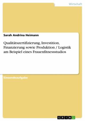 Qualitätszertifizierung, Investition, Finanzierung sowie Produktion / Logistik am Beispiel eines Frauenfitnessstudios