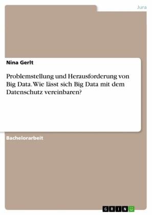 Problemstellung und Herausforderung von Big Data. Wie lässt sich Big Data mit dem Datenschutz vereinbaren?