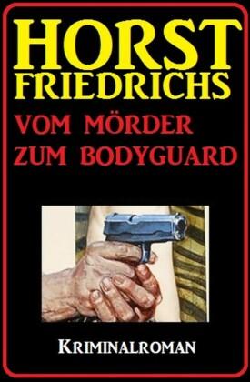 Horst Friedrichs Kriminalroman - Vom Mörder zum Bodyguard