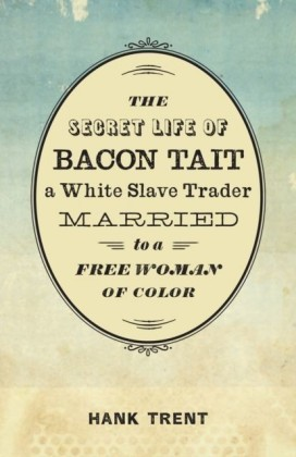Secret Life of Bacon Tait, a White Slave Trader Married to a Free Woman of Color