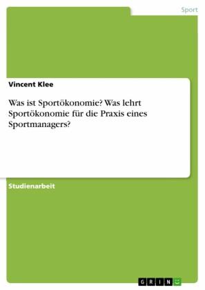 Was ist Sportökonomie? Was lehrt Sportökonomie für die Praxis eines Sportmanagers?