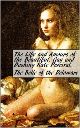 The Life and Amours of the Beautiful, Gay and Dashing Kate Percival, The Belle of the Delaware