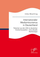 Internationaler Medizintourismus in Deutschland. Patienten aus den USA im deutschen Krankenhaussektor - Eine aktuelle Marktanalyse