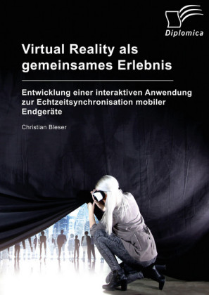 Virtual Reality als gemeinsames Erlebnis. Entwicklung einer interaktiven Anwendung zur Echtzeitsynchronisation mobiler Endgeräte