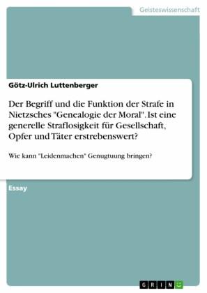 Der Begriff und die Funktion der Strafe in Nietzsches 'Genealogie der Moral'. Ist eine generelle Straflosigkeit für Gesellschaft, Opfer und Täter erstrebenswert?